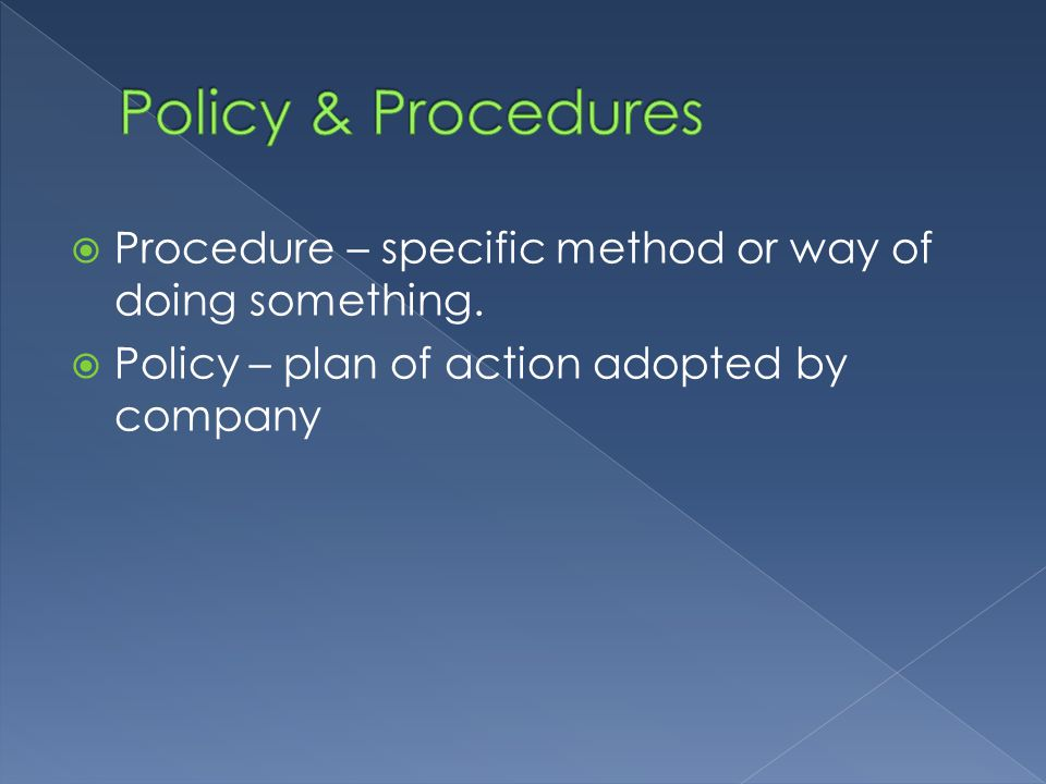 Policy & Procedures Procedure – specific method or way of doing something.