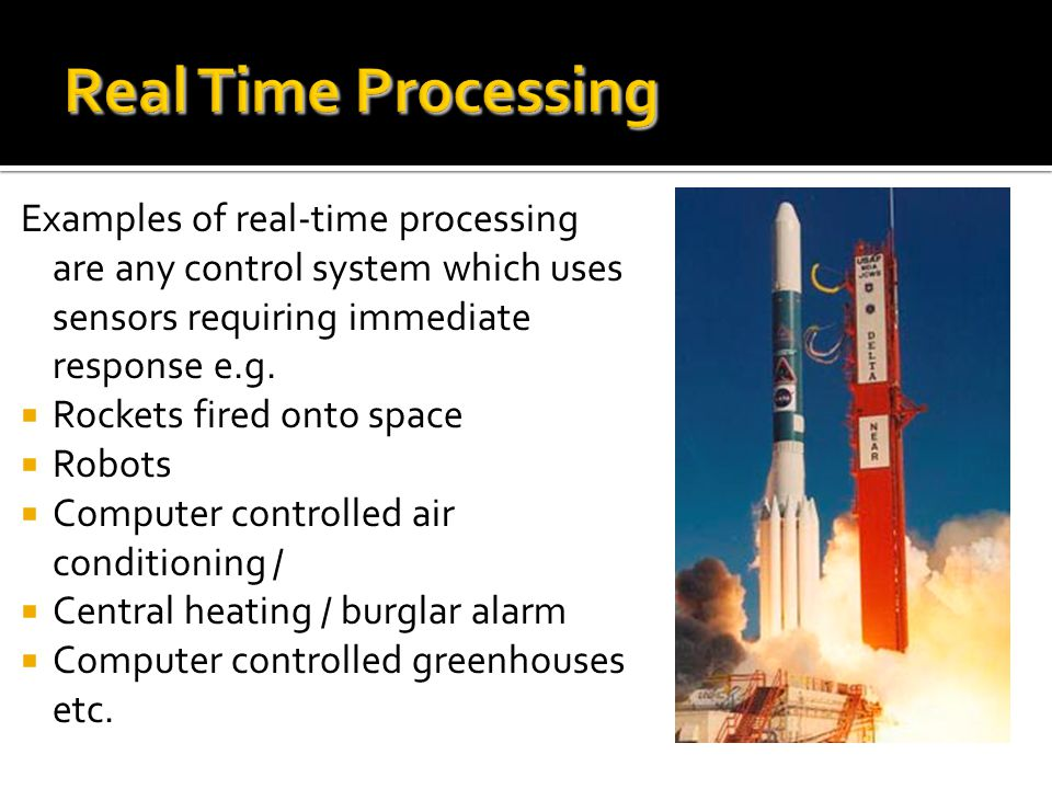 Real Time Processing Examples of real-time processing are any control system which uses sensors requiring immediate response e.g.