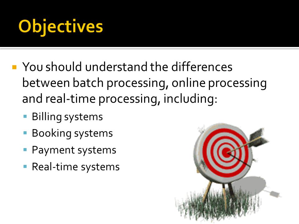 Objectives You should understand the differences between batch processing, online processing and real-time processing, including: