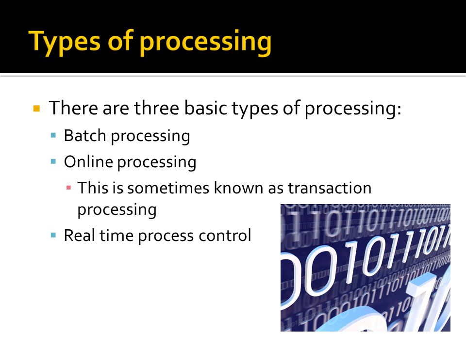 Types of processing There are three basic types of processing:
