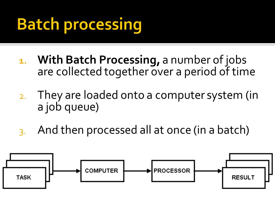 Batch processing With Batch Processing, a number of jobs are collected together over a period of time.