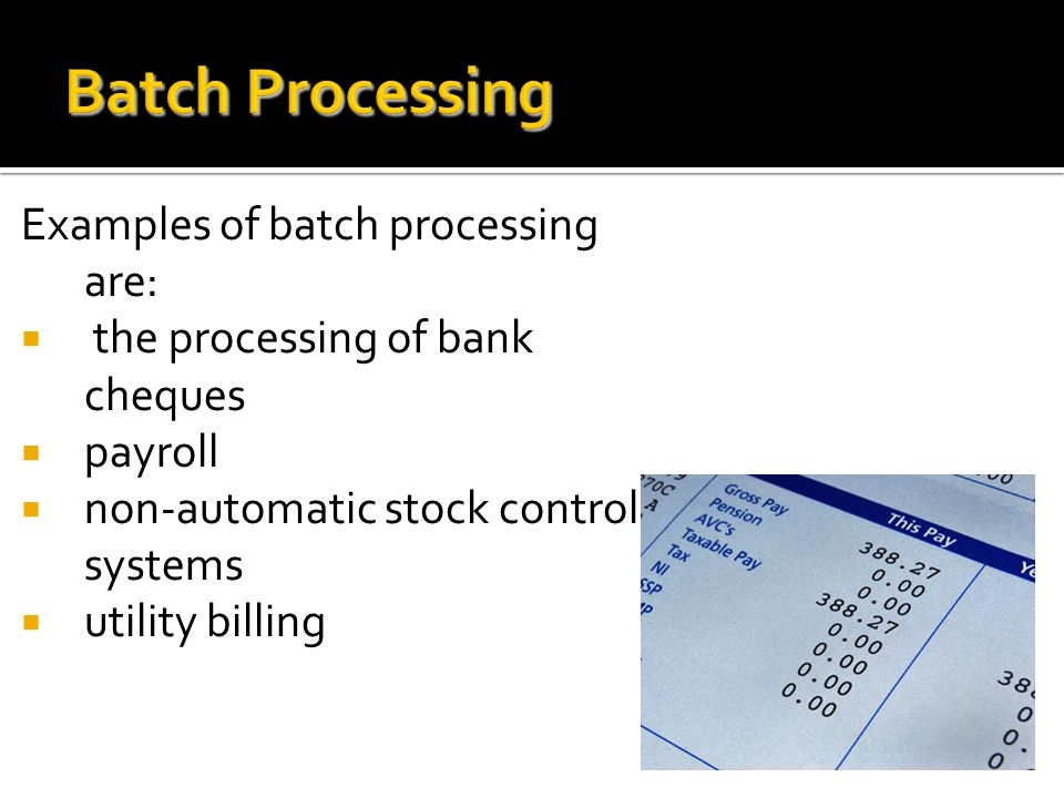 Batch Processing Examples of batch processing are: