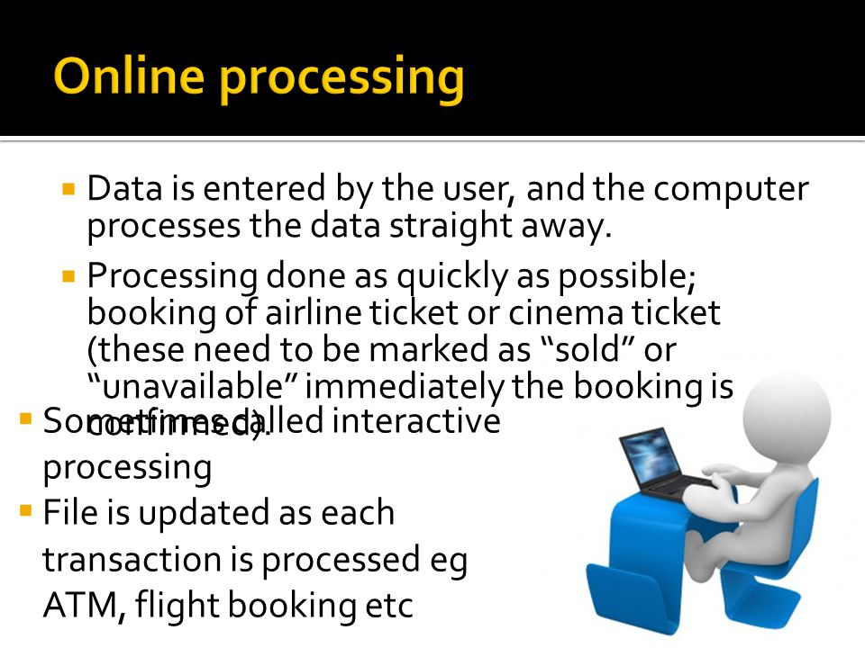 Online processing Data is entered by the user, and the computer processes the data straight away.