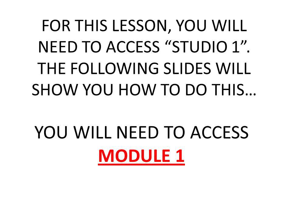 YOU WILL NEED TO ACCESS MODULE 1