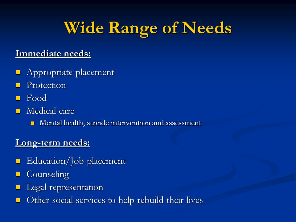 Wide Range of Needs Immediate needs: Appropriate placement Protection