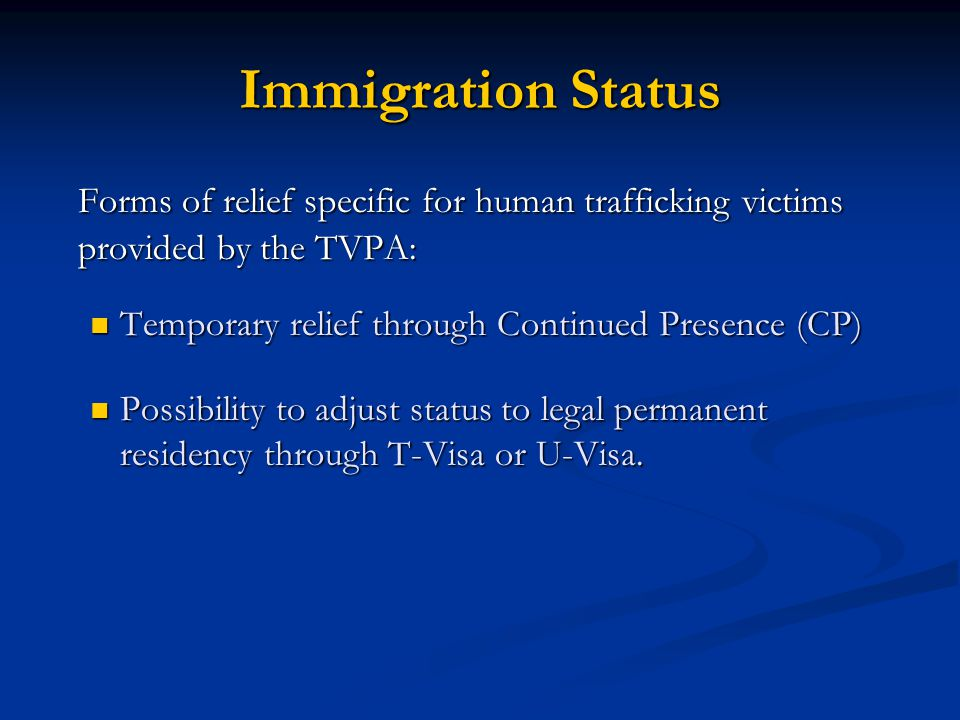 Immigration Status Forms of relief specific for human trafficking victims provided by the TVPA: Temporary relief through Continued Presence (CP)