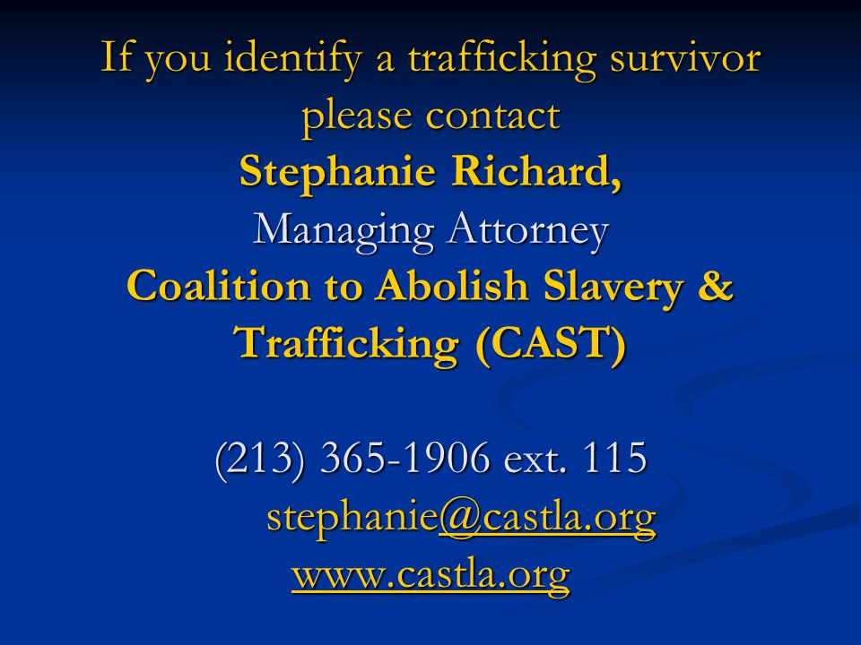 If you identify a trafficking survivor please contact Stephanie Richard, Managing Attorney Coalition to Abolish Slavery & Trafficking (CAST) (213) 365-1906 ext.