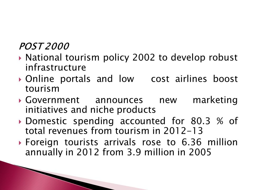 POST 2000 National tourism policy 2002 to develop robust infrastructure. Online portals and low cost airlines boost tourism.