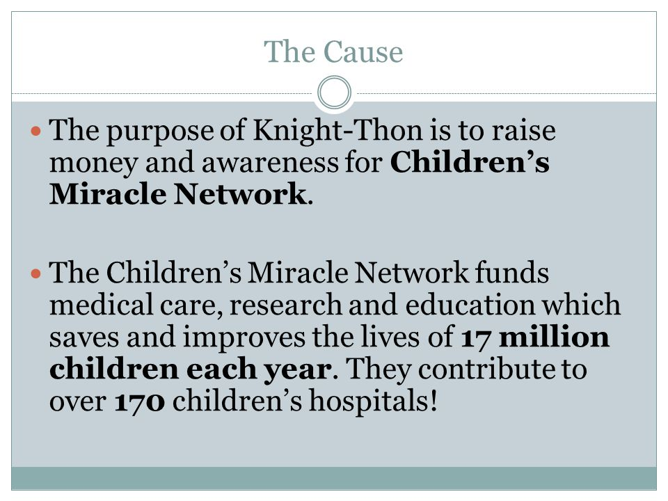 The Cause The purpose of Knight-Thon is to raise money and awareness for Children's Miracle Network.