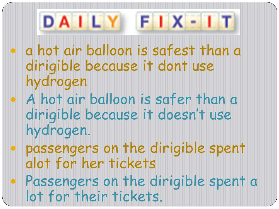 a hot air balloon is safest than a dirigible because it dont use hydrogen