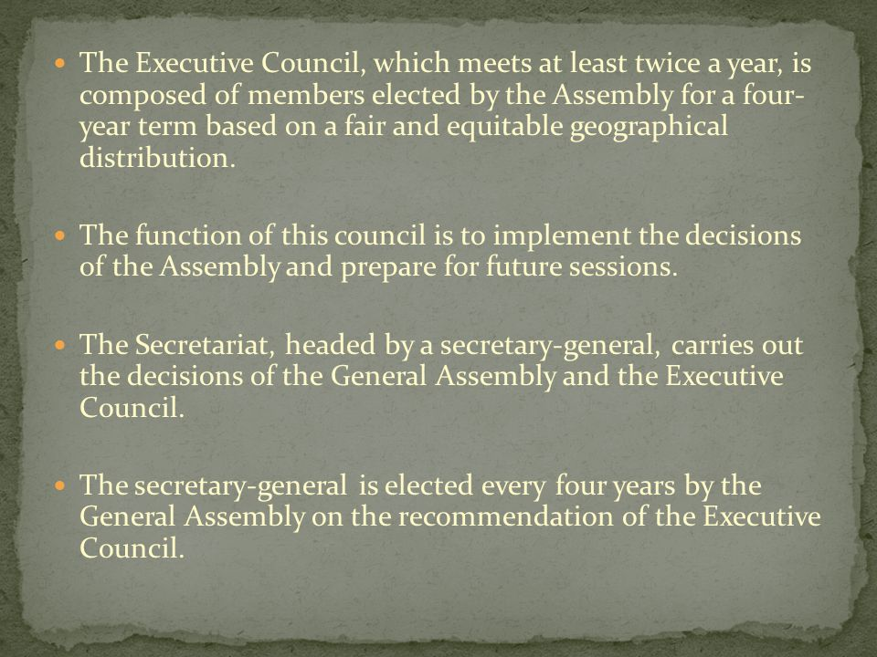 The Executive Council, which meets at least twice a year, is composed of members elected by the Assembly for a four- year term based on a fair and equitable geographical distribution.