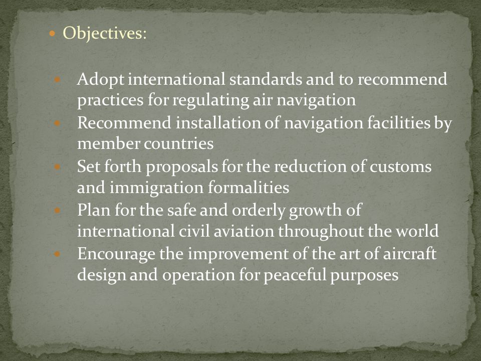 Objectives: Adopt international standards and to recommend practices for regulating air navigation.