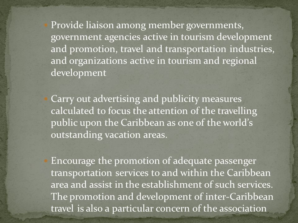 Provide liaison among member governments, government agencies active in tourism development and promotion, travel and transportation industries, and organizations active in tourism and regional development