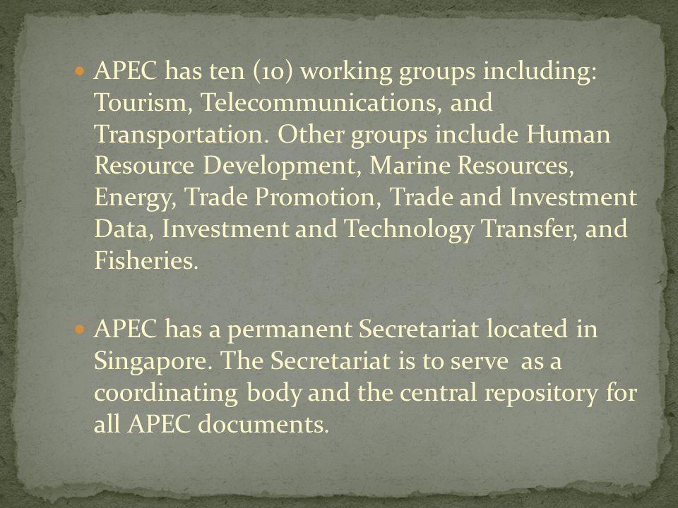 APEC has ten (10) working groups including: Tourism, Telecommunications, and Transportation. Other groups include Human Resource Development, Marine Resources, Energy, Trade Promotion, Trade and Investment Data, Investment and Technology Transfer, and Fisheries.