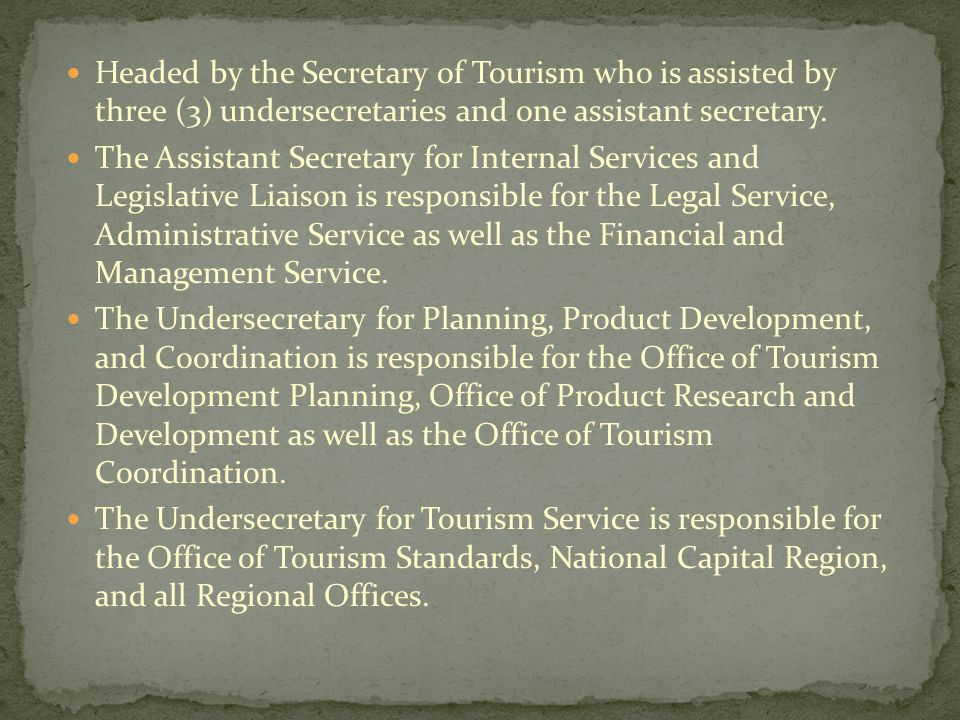 Headed by the Secretary of Tourism who is assisted by three (3) undersecretaries and one assistant secretary.