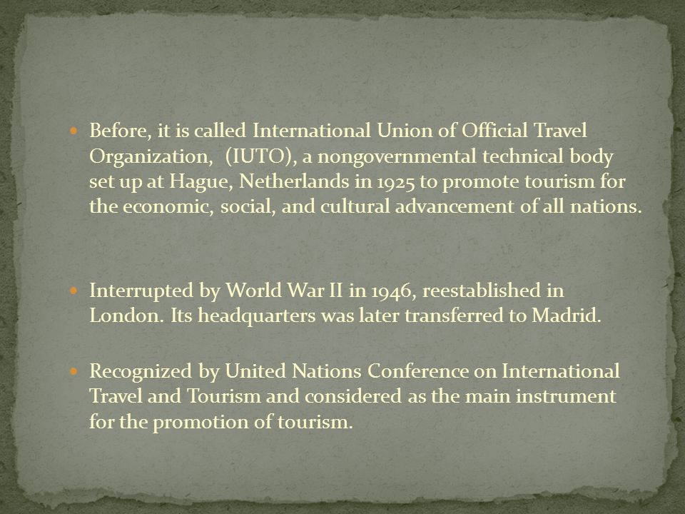 Before, it is called International Union of Official Travel Organization, (IUTO), a nongovernmental technical body set up at Hague, Netherlands in 1925 to promote tourism for the economic, social, and cultural advancement of all nations.