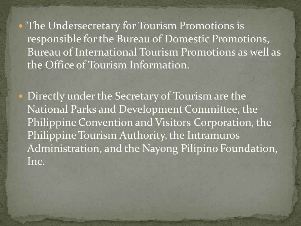 The Undersecretary for Tourism Promotions is responsible for the Bureau of Domestic Promotions, Bureau of International Tourism Promotions as well as the Office of Tourism Information.