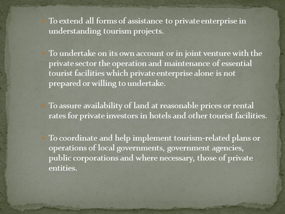 To extend all forms of assistance to private enterprise in understanding tourism projects.