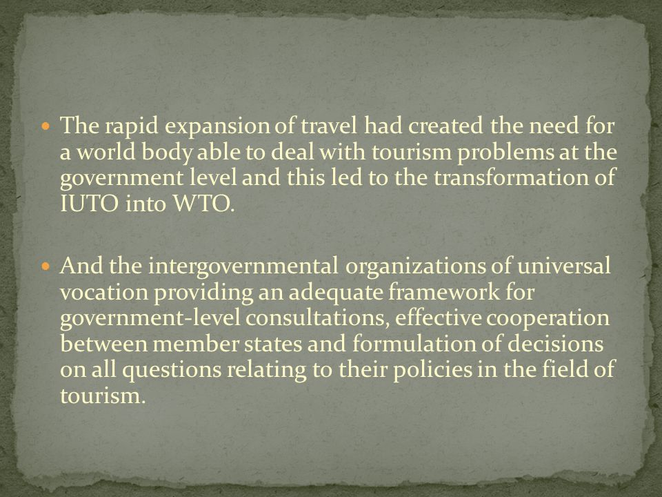 The rapid expansion of travel had created the need for a world body able to deal with tourism problems at the government level and this led to the transformation of IUTO into WTO.