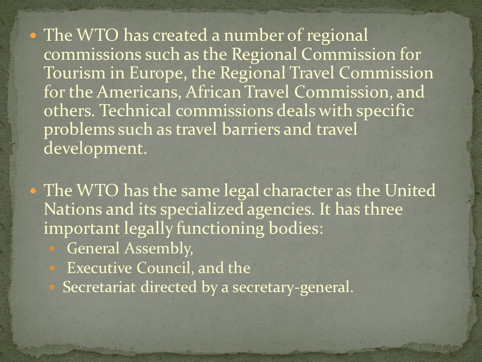 The WTO has created a number of regional commissions such as the Regional Commission for Tourism in Europe, the Regional Travel Commission for the Americans, African Travel Commission, and others. Technical commissions deals with specific problems such as travel barriers and travel development.