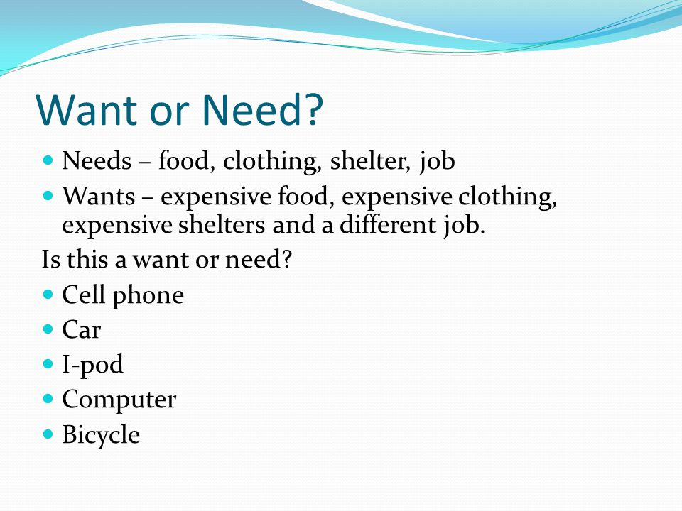 Want or Need Needs – food, clothing, shelter, job