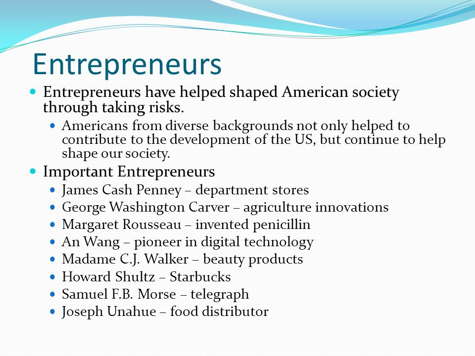 Entrepreneurs Entrepreneurs have helped shaped American society through taking risks.
