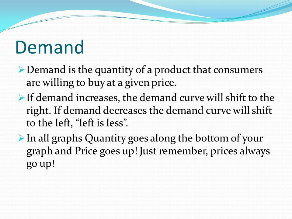 Demand Demand is the quantity of a product that consumers are willing to buy at a given price.