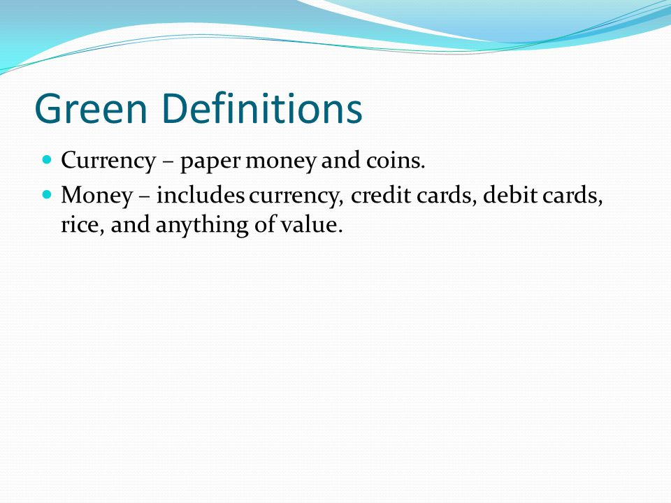 Green Definitions Currency – paper money and coins.