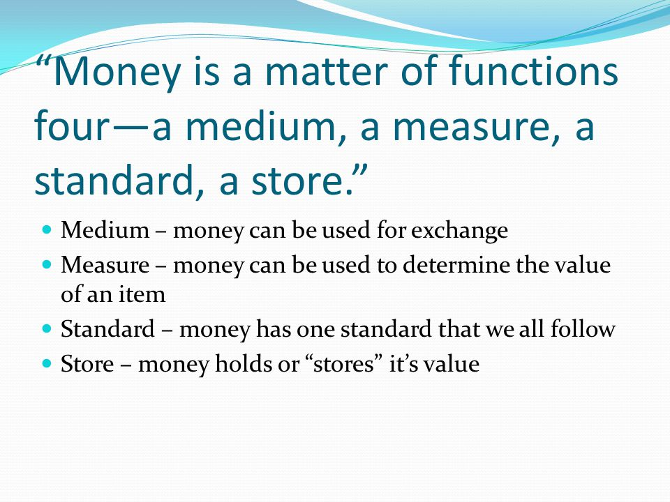 Money is a matter of functions four—a medium, a measure, a standard, a store.