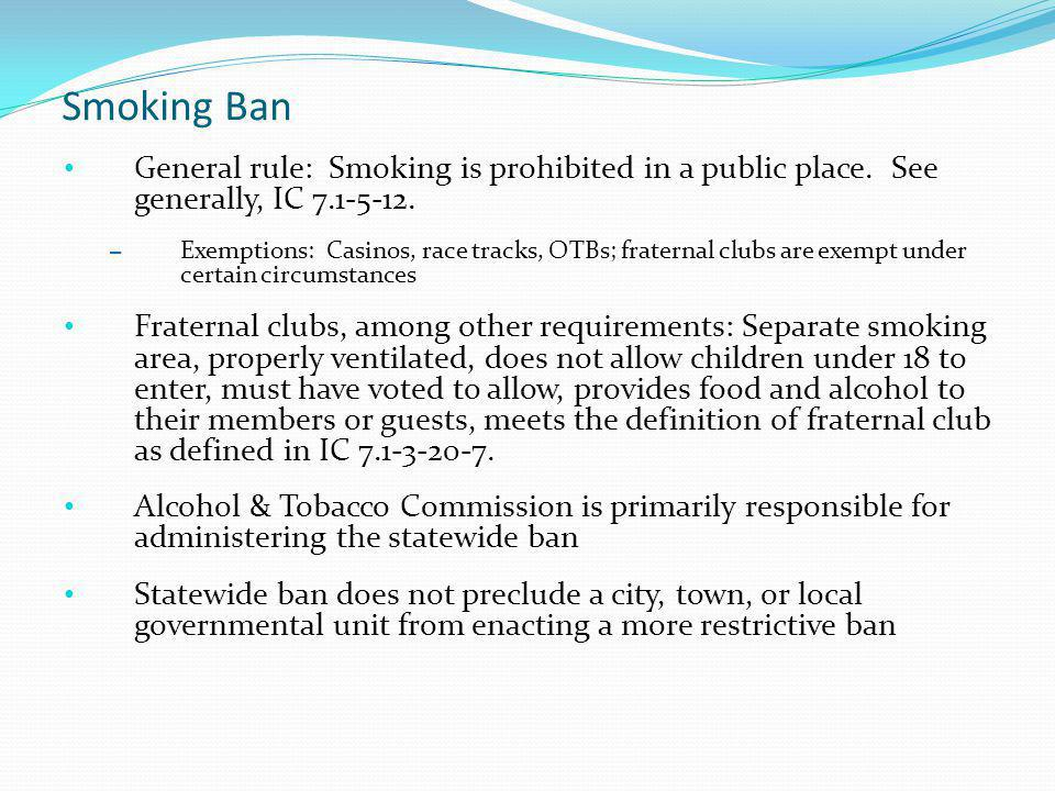 Smoking Ban General rule: Smoking is prohibited in a public place. See generally, IC 7.1-5-12.