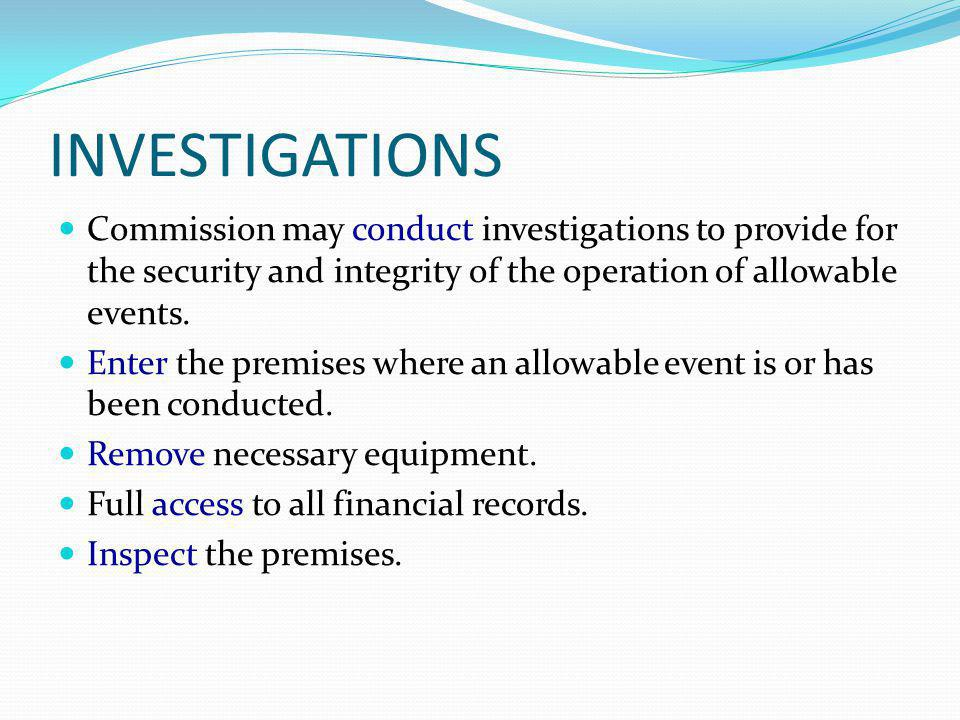 INVESTIGATIONS Commission may conduct investigations to provide for the security and integrity of the operation of allowable events.