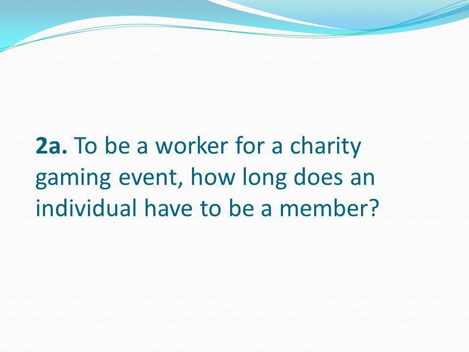 2a. To be a worker for a charity gaming event, how long does an individual have to be a member