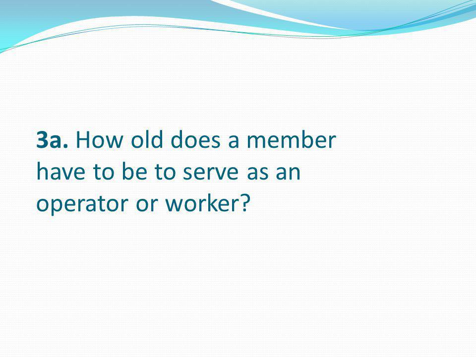 3a. How old does a member have to be to serve as an operator or worker