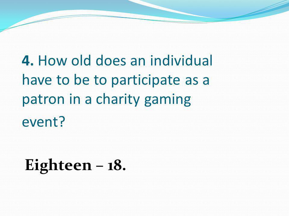 4. How old does an individual have to be to participate as a patron in a charity gaming event