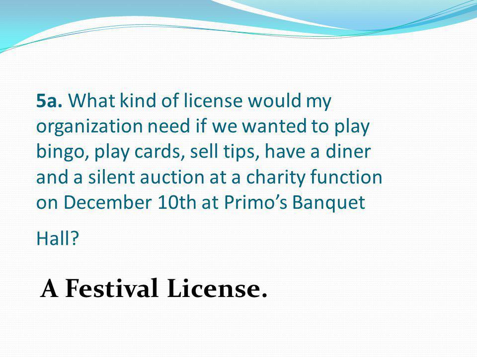 5a. What kind of license would my organization need if we wanted to play bingo, play cards, sell tips, have a diner and a silent auction at a charity function on December 10th at Primo's Banquet Hall