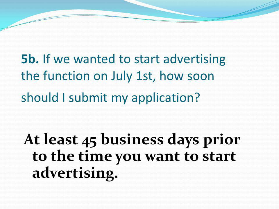 5b. If we wanted to start advertising the function on July 1st, how soon should I submit my application