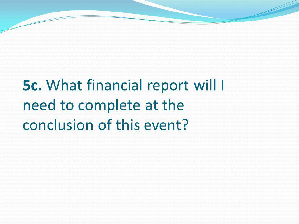 5c. What financial report will I need to complete at the conclusion of this event