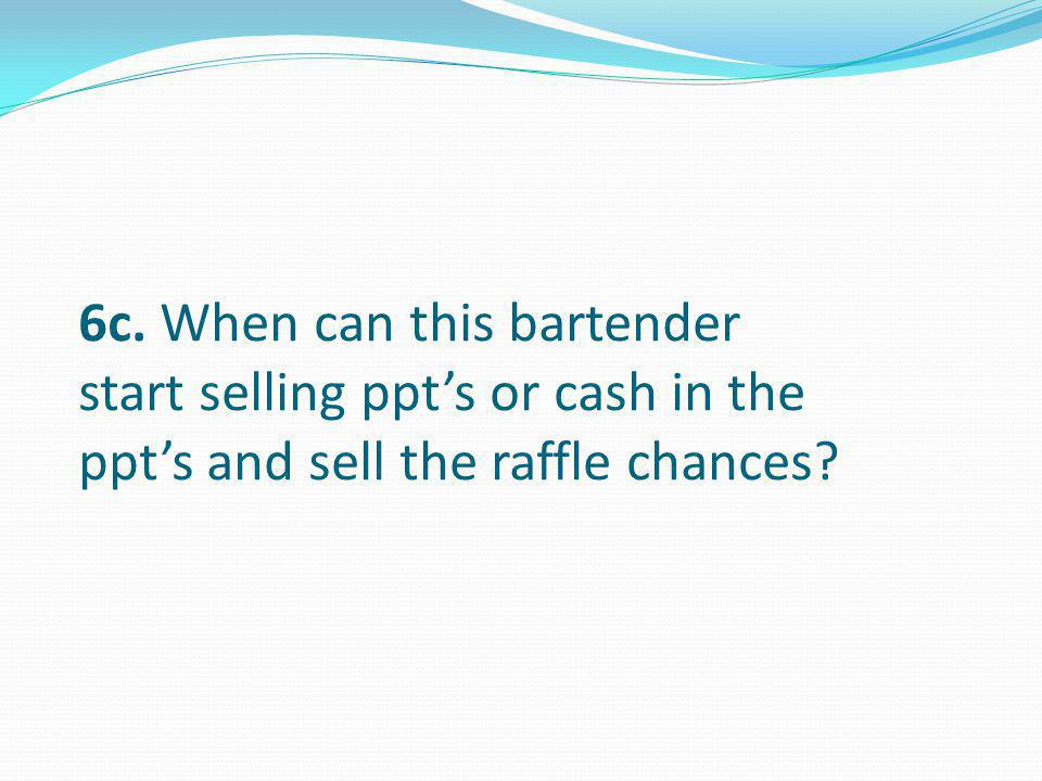 6c. When can this bartender start selling ppt's or cash in the ppt's and sell the raffle chances