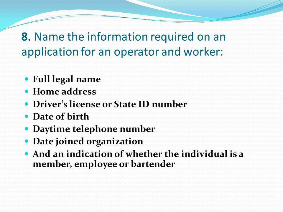 8. Name the information required on an application for an operator and worker: