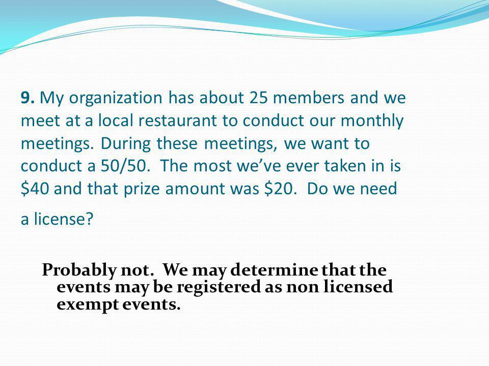9. My organization has about 25 members and we meet at a local restaurant to conduct our monthly meetings. During these meetings, we want to conduct a 50/50. The most we've ever taken in is $40 and that prize amount was $20. Do we need a license