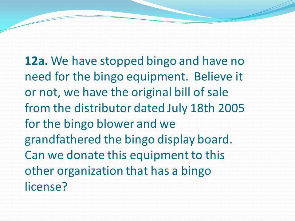 12a. We have stopped bingo and have no need for the bingo equipment