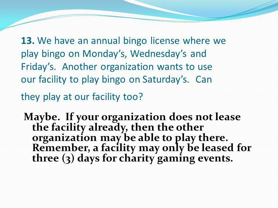 13. We have an annual bingo license where we play bingo on Monday's, Wednesday's and Friday's. Another organization wants to use our facility to play bingo on Saturday's. Can they play at our facility too