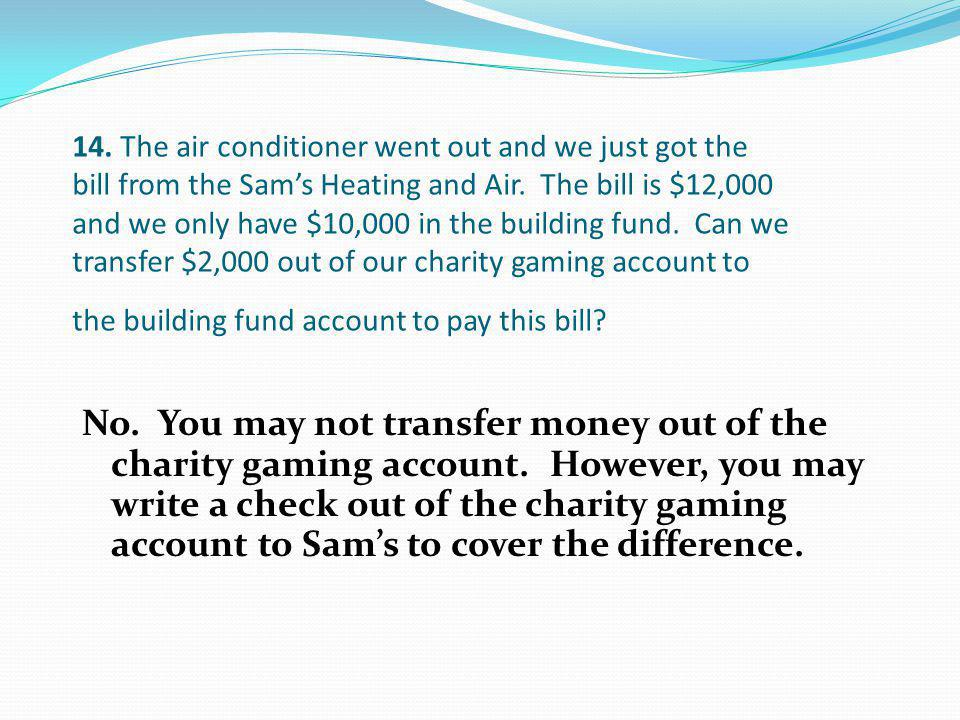14. The air conditioner went out and we just got the bill from the Sam's Heating and Air. The bill is $12,000 and we only have $10,000 in the building fund. Can we transfer $2,000 out of our charity gaming account to the building fund account to pay this bill