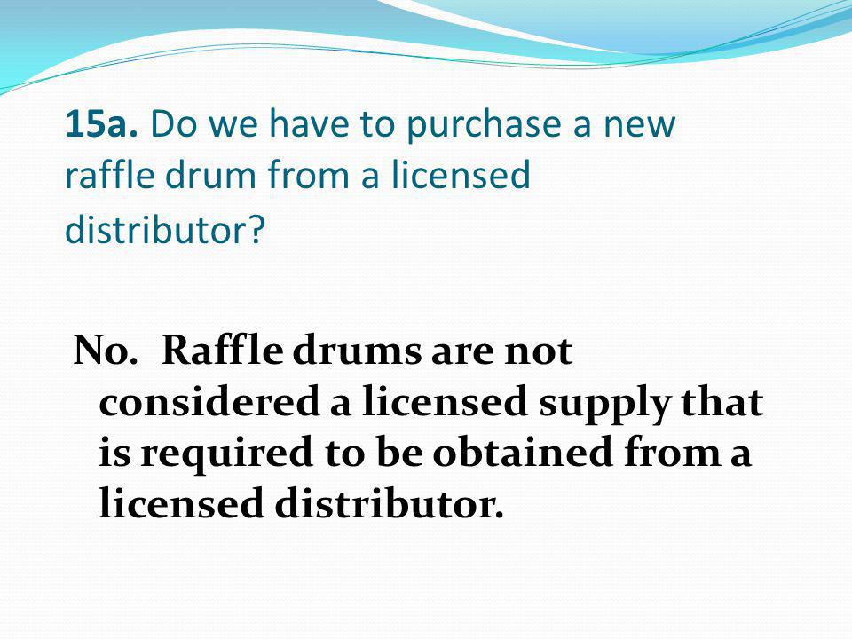 15a. Do we have to purchase a new raffle drum from a licensed distributor