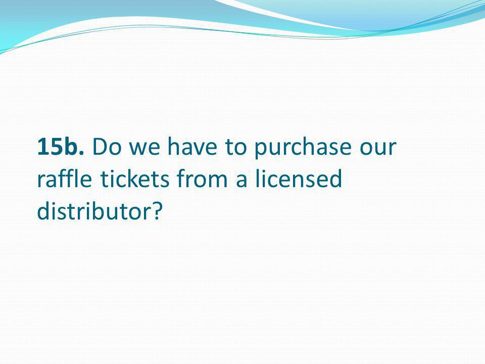 15b. Do we have to purchase our raffle tickets from a licensed distributor
