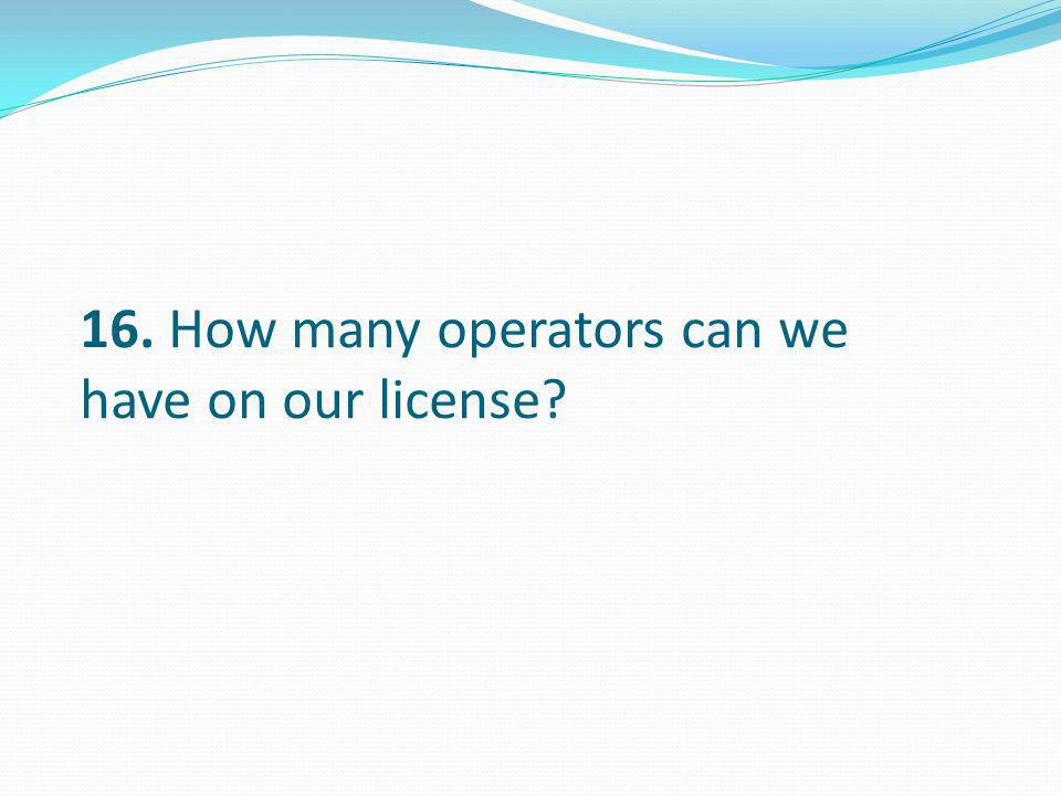 16. How many operators can we have on our license