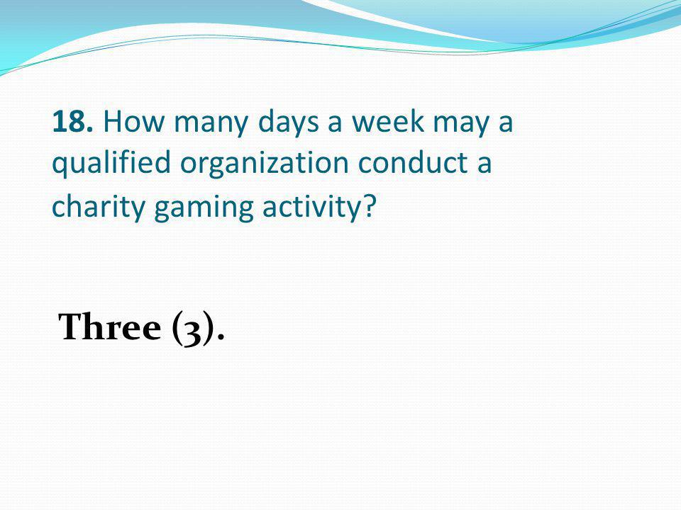 18. How many days a week may a qualified organization conduct a charity gaming activity
