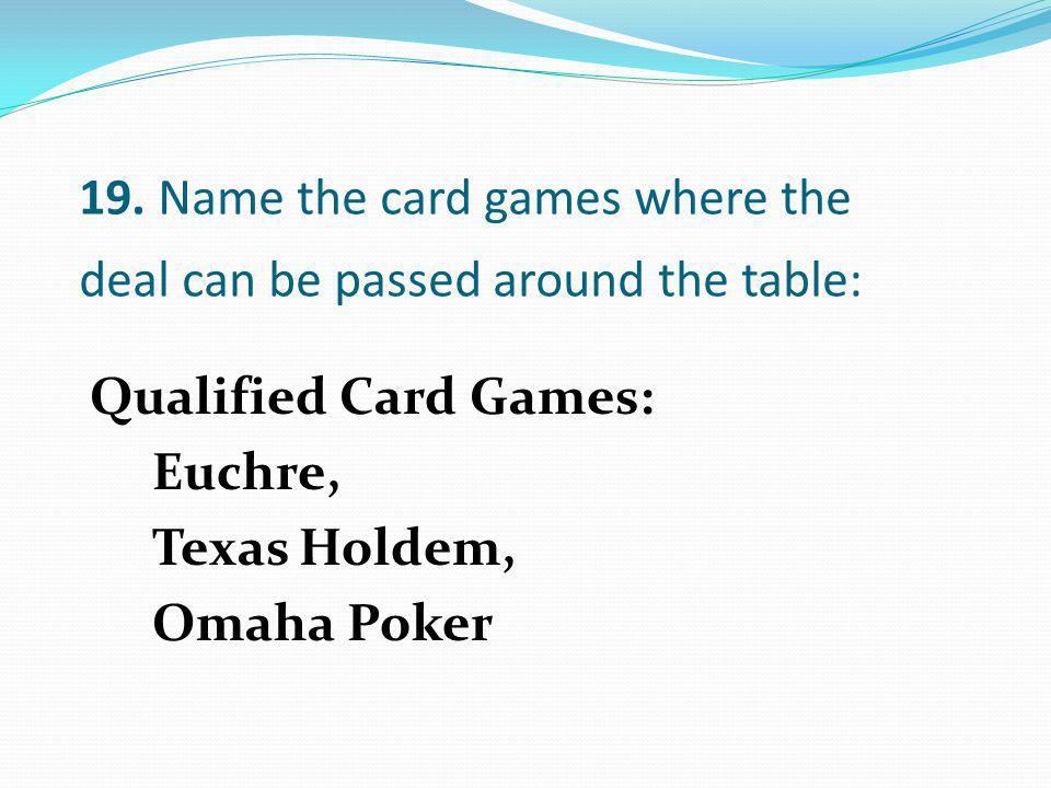 19. Name the card games where the deal can be passed around the table: