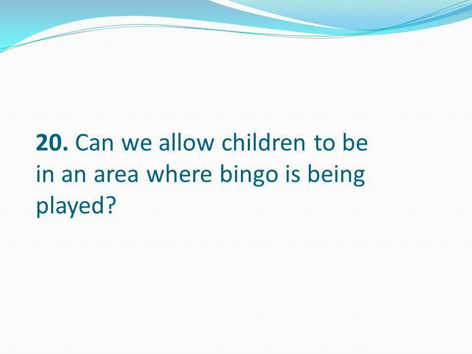 20. Can we allow children to be in an area where bingo is being played