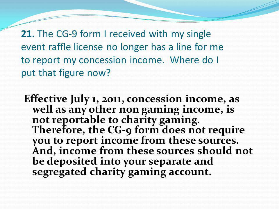 21. The CG-9 form I received with my single event raffle license no longer has a line for me to report my concession income. Where do I put that figure now